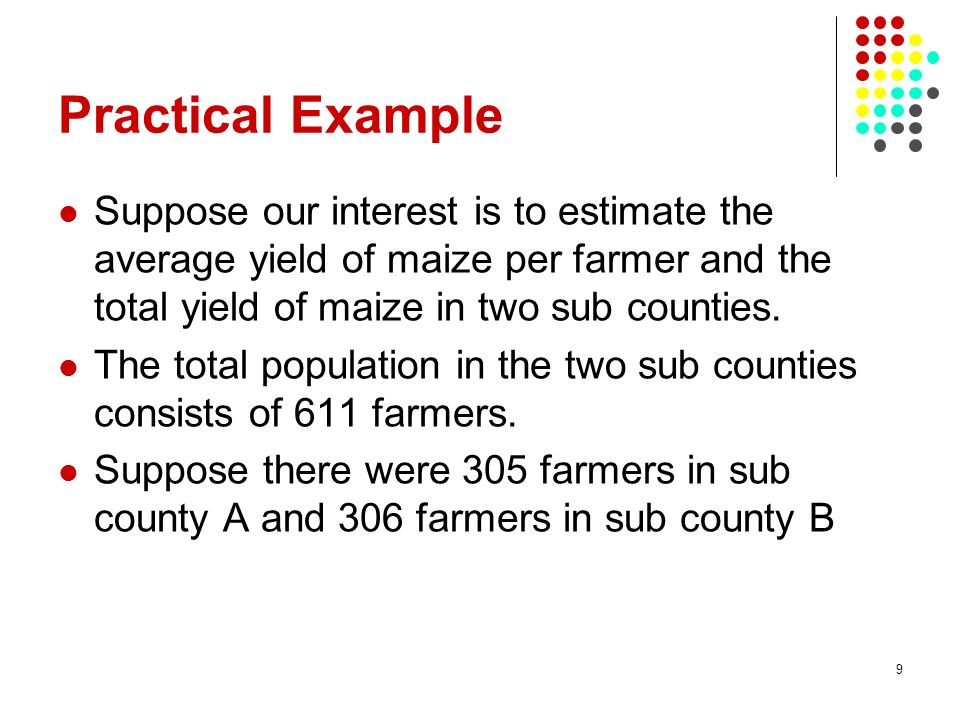 Practical Example Suppose our interest is to estimate the average yield of maize per farmer and the total yield of maize in two sub counties.
