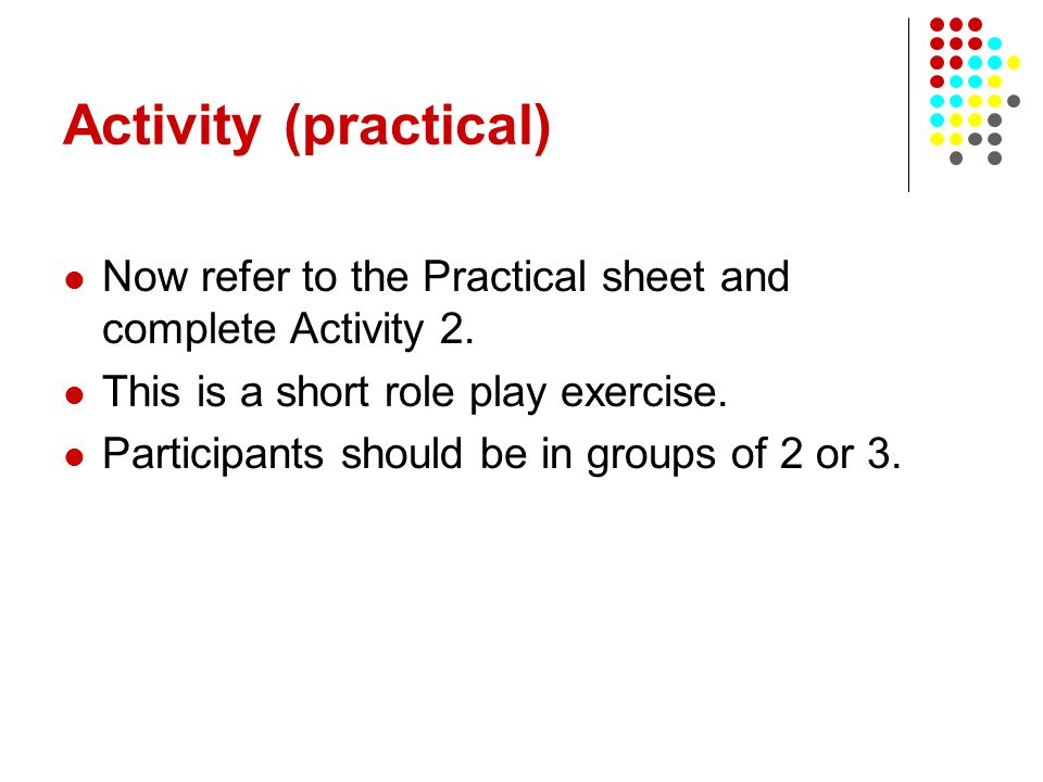 Activity (practical) Now refer to the Practical sheet and complete Activity 2. This is a short role play exercise.