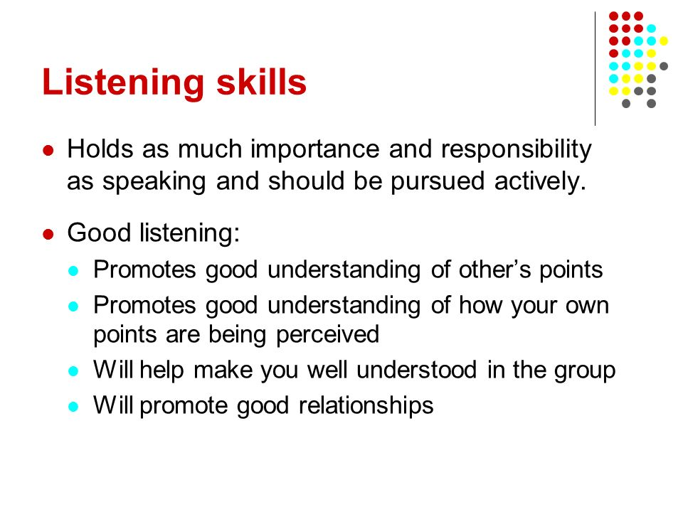 Listening skills Holds as much importance and responsibility as speaking and should be pursued actively.