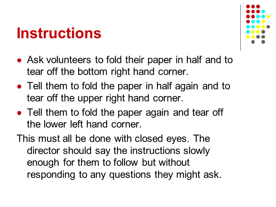 Instructions Ask volunteers to fold their paper in half and to tear off the bottom right hand corner.