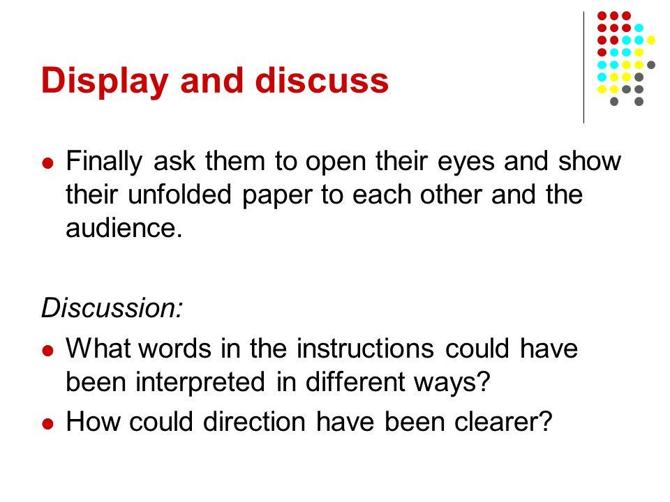 Display and discuss Finally ask them to open their eyes and show their unfolded paper to each other and the audience.