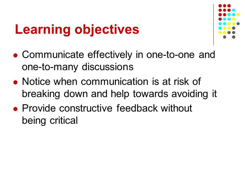 Learning objectives Communicate effectively in one-to-one and one-to-many discussions.