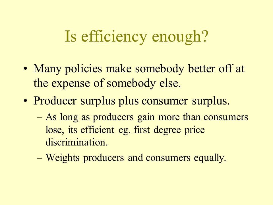 Is efficiency enough Many policies make somebody better off at the expense of somebody else. Producer surplus plus consumer surplus.
