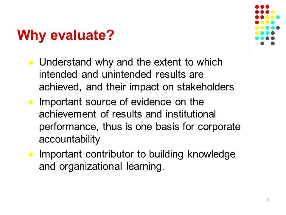 28/03/2017 Why evaluate Understand why and the extent to which intended and unintended results are achieved, and their impact on stakeholders.