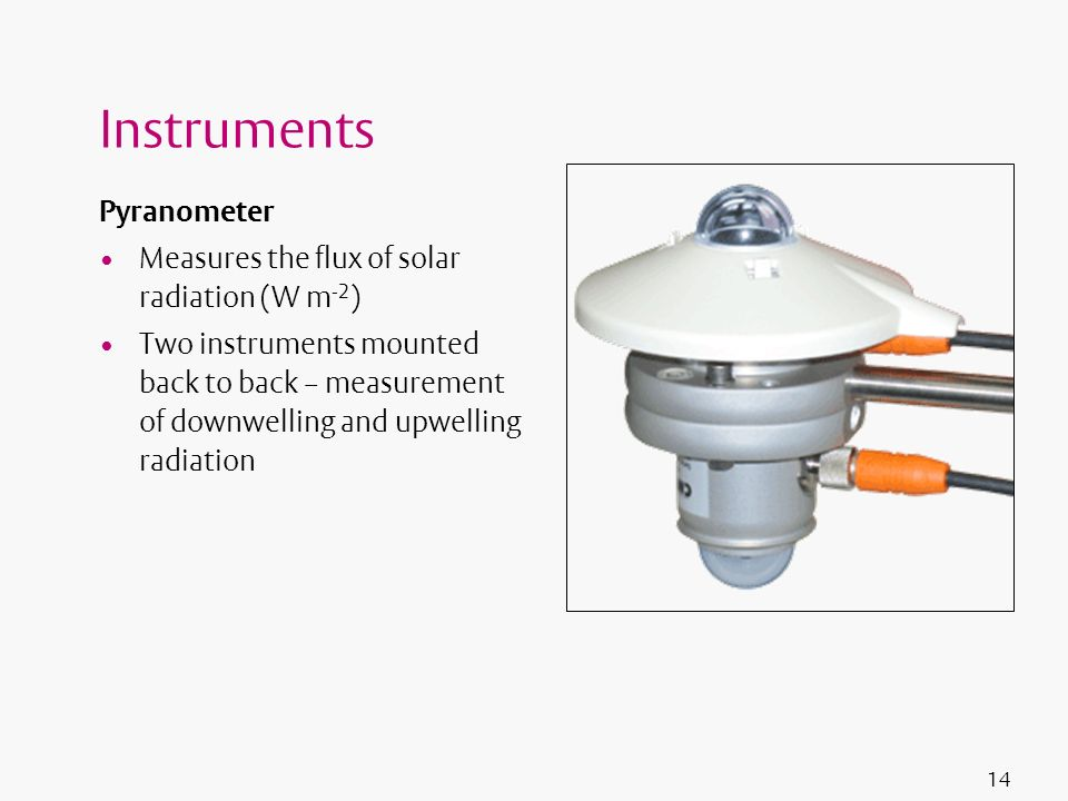 Instruments Pyranometer Measures the flux of solar radiation (W m-2)