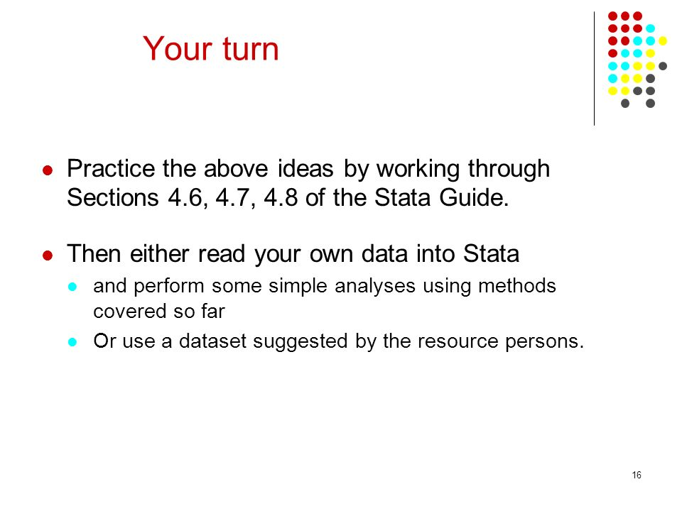 Your turn Practice the above ideas by working through Sections 4.6, 4.7, 4.8 of the Stata Guide. Then either read your own data into Stata.