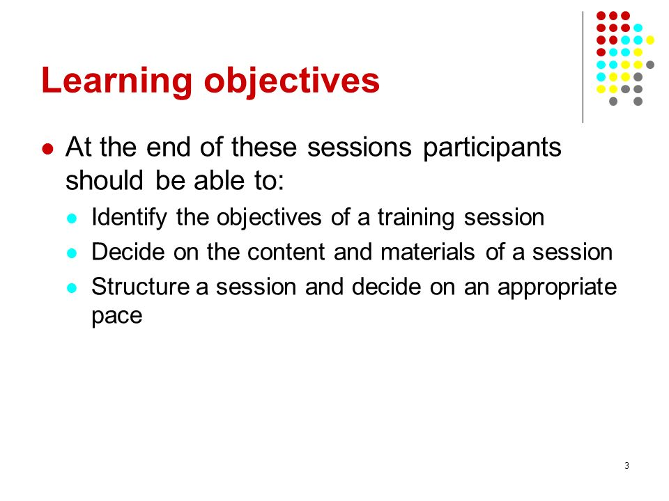 Learning objectives At the end of these sessions participants should be able to: Identify the objectives of a training session.