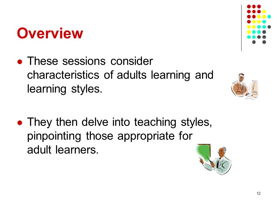 Overview These sessions consider characteristics of adults learning and learning styles.