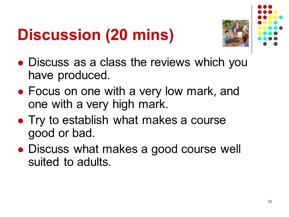Discussion (20 mins) Discuss as a class the reviews which you have produced. Focus on one with a very low mark, and one with a very high mark.