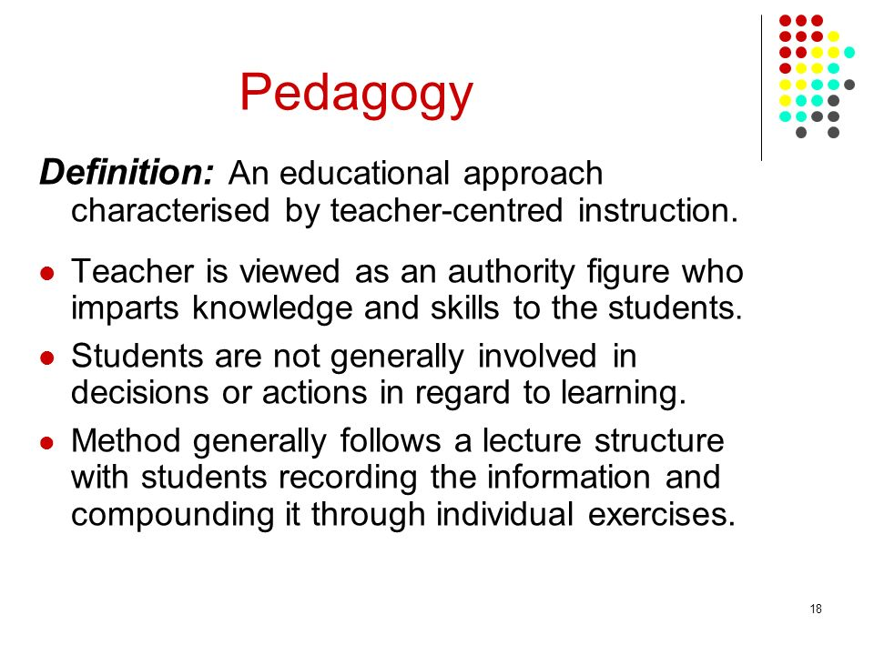 Pedagogy Definition: An educational approach characterised by teacher-centred instruction.