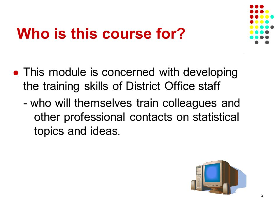 Who is this course for This module is concerned with developing the training skills of District Office staff.