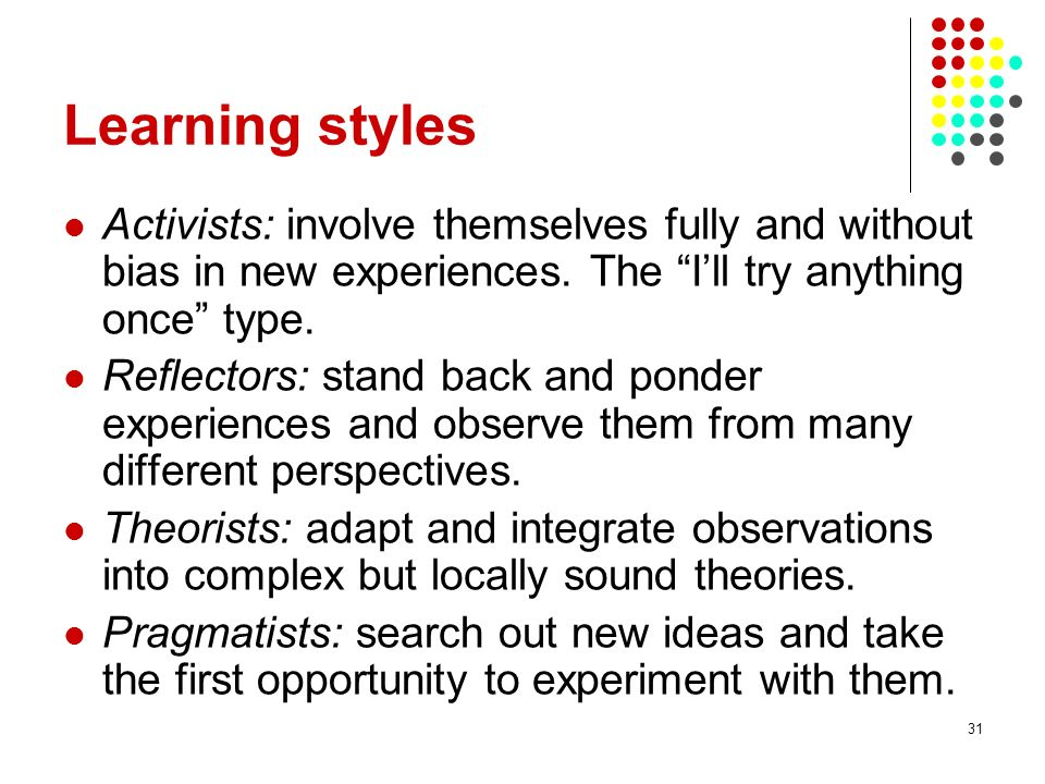 Learning styles Activists: involve themselves fully and without bias in new experiences. The I'll try anything once type.