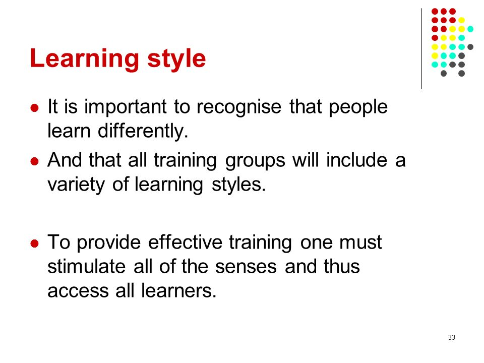 Learning style It is important to recognise that people learn differently. And that all training groups will include a variety of learning styles.