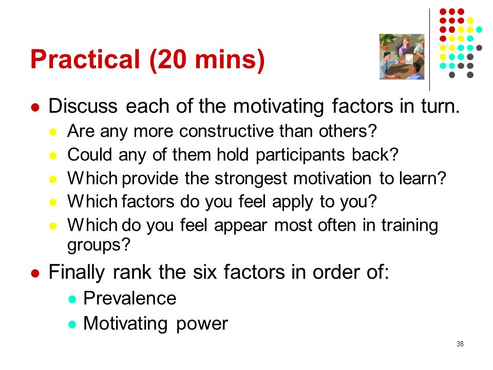 Practical (20 mins) Discuss each of the motivating factors in turn.