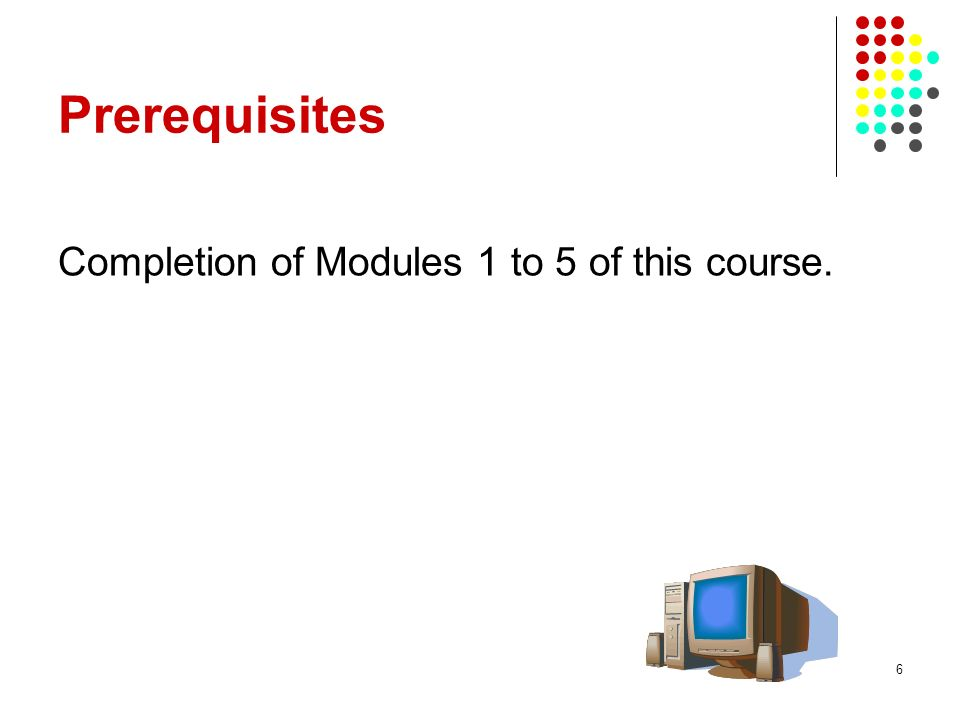 Prerequisites Completion of Modules 1 to 5 of this course.