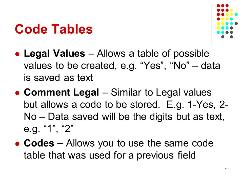 Code Tables Legal Values – Allows a table of possible values to be created, e.g. Yes , No – data is saved as text.