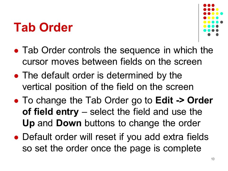 Tab Order Tab Order controls the sequence in which the cursor moves between fields on the screen.