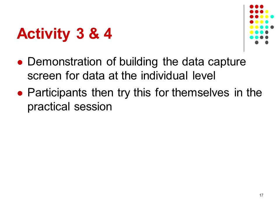 Activity 3 & 4 Demonstration of building the data capture screen for data at the individual level.
