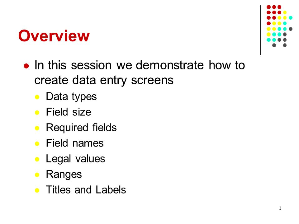 Overview In this session we demonstrate how to create data entry screens. Data types. Field size.