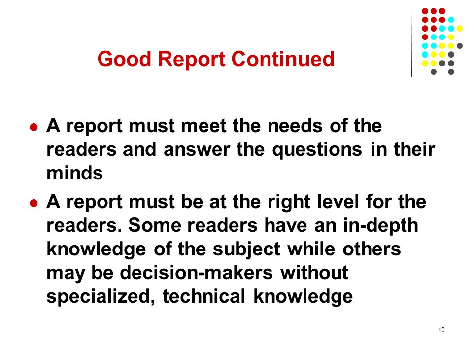 Good Report Continued A report must meet the needs of the readers and answer the questions in their minds.