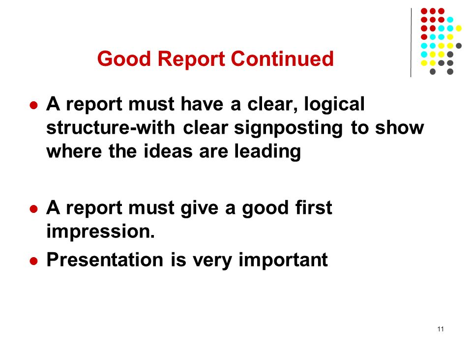 Good Report Continued A report must have a clear, logical structure-with clear signposting to show where the ideas are leading.