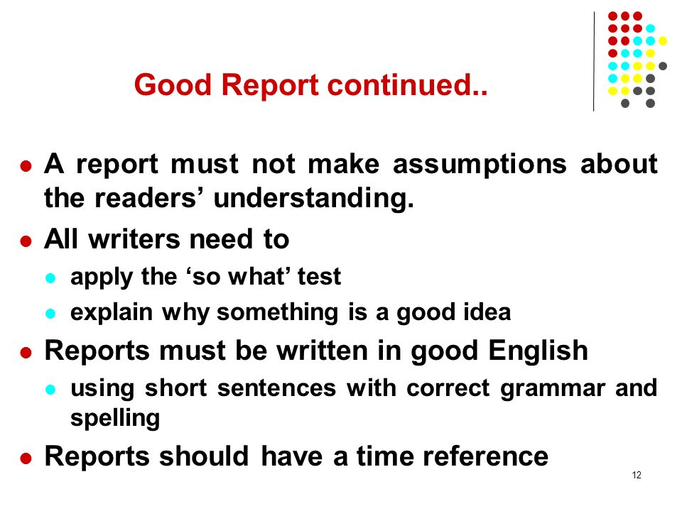 Good Report continued.. A report must not make assumptions about the readers' understanding. All writers need to.