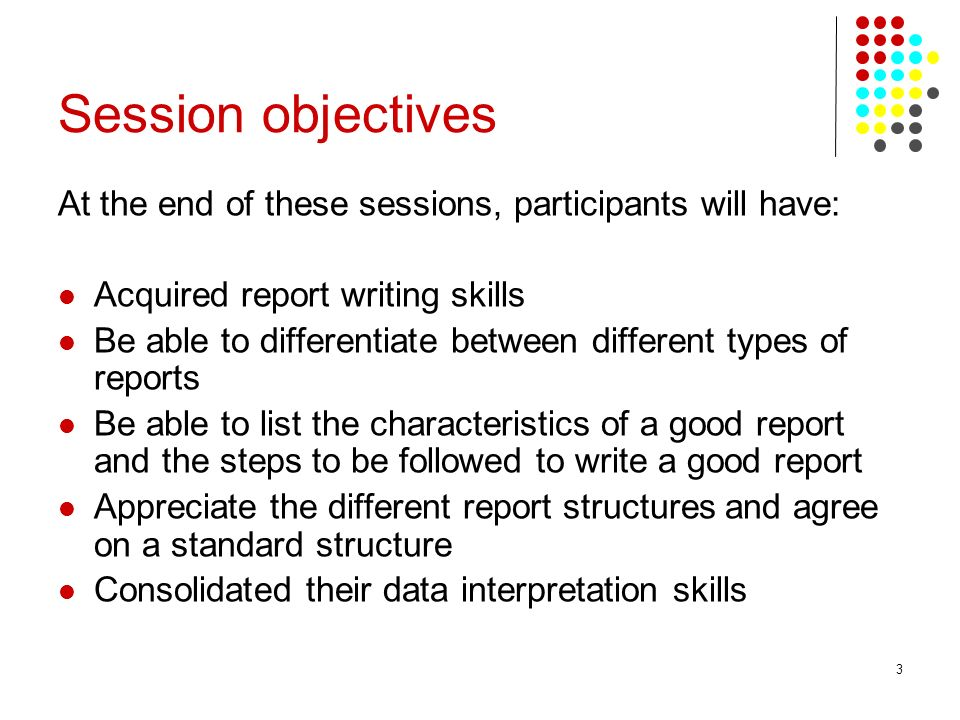 Session objectives At the end of these sessions, participants will have: Acquired report writing skills.