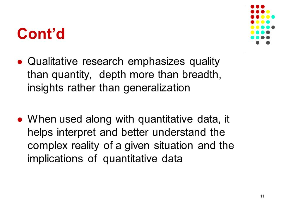 Cont'd Qualitative research emphasizes quality than quantity, depth more than breadth, insights rather than generalization.