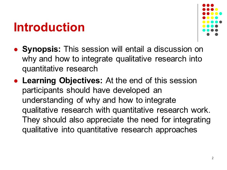 Introduction Synopsis: This session will entail a discussion on why and how to integrate qualitative research into quantitative research.