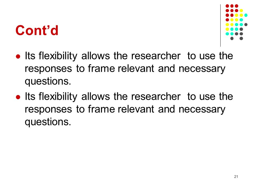 Cont'd Its flexibility allows the researcher to use the responses to frame relevant and necessary questions.