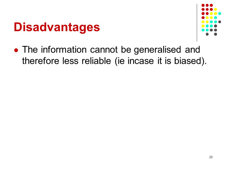Disadvantages The information cannot be generalised and therefore less reliable (ie incase it is biased).