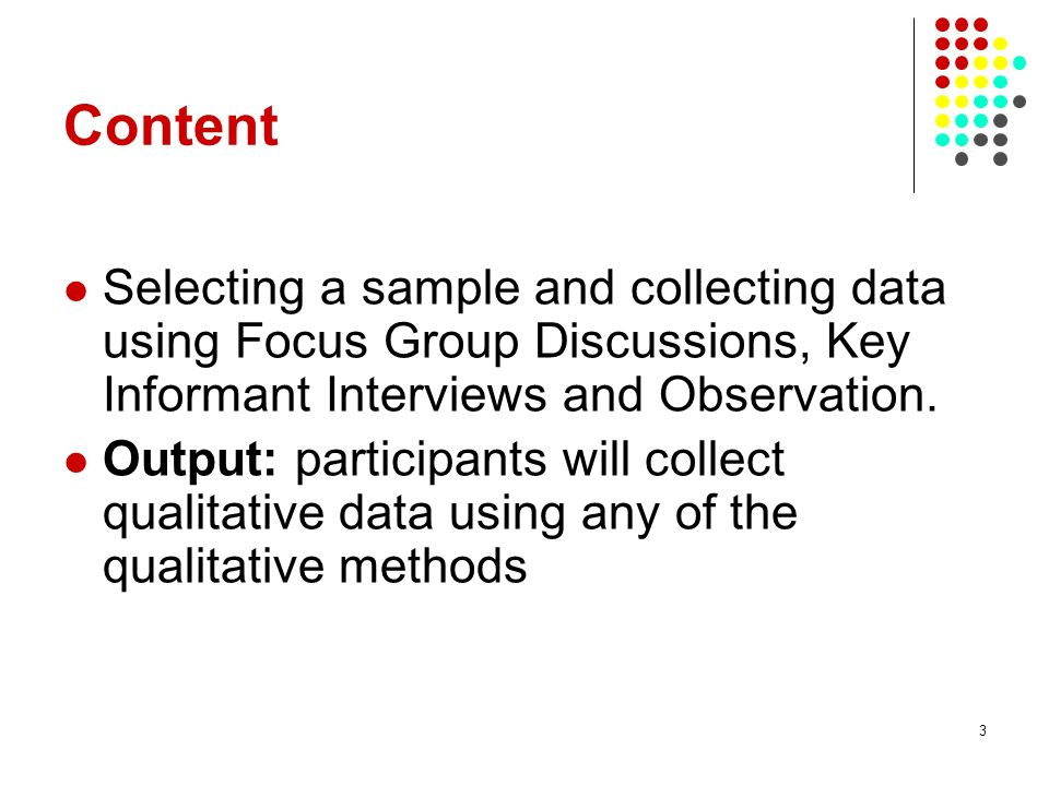 Content Selecting a sample and collecting data using Focus Group Discussions, Key Informant Interviews and Observation.