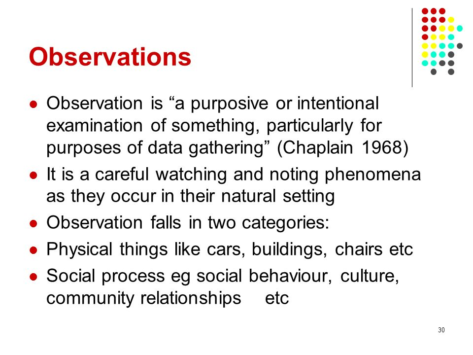 Observations Observation is a purposive or intentional examination of something, particularly for purposes of data gathering (Chaplain 1968)