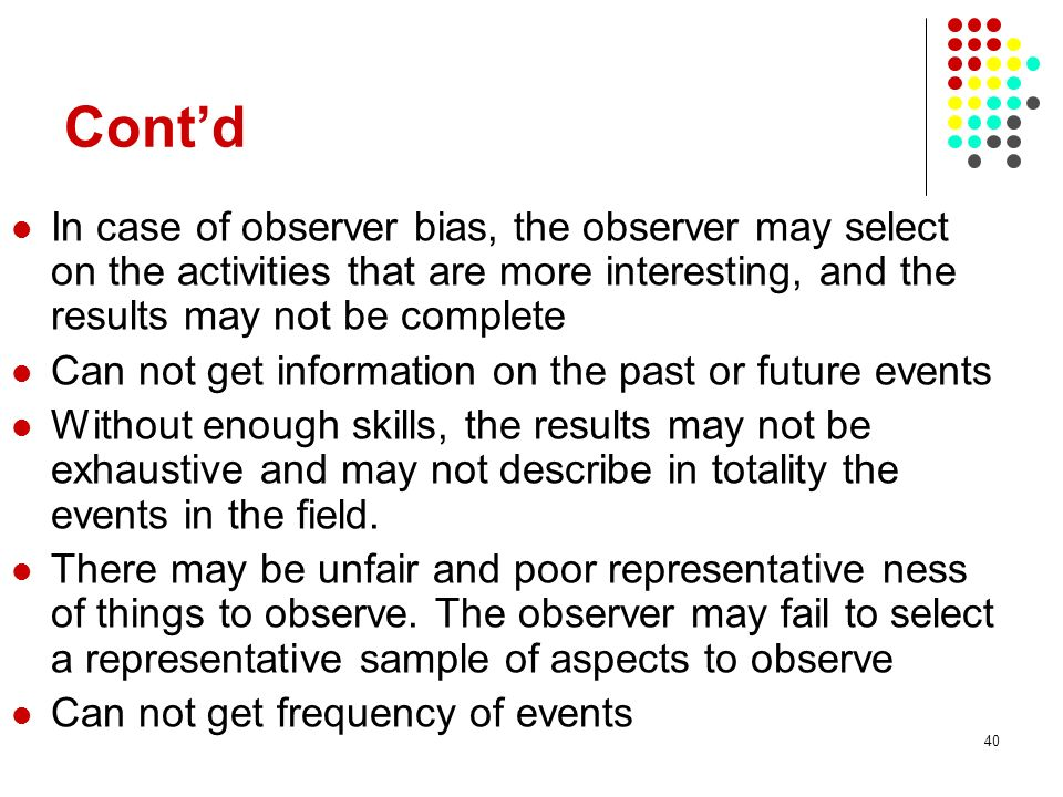 Cont'd In case of observer bias, the observer may select on the activities that are more interesting, and the results may not be complete.