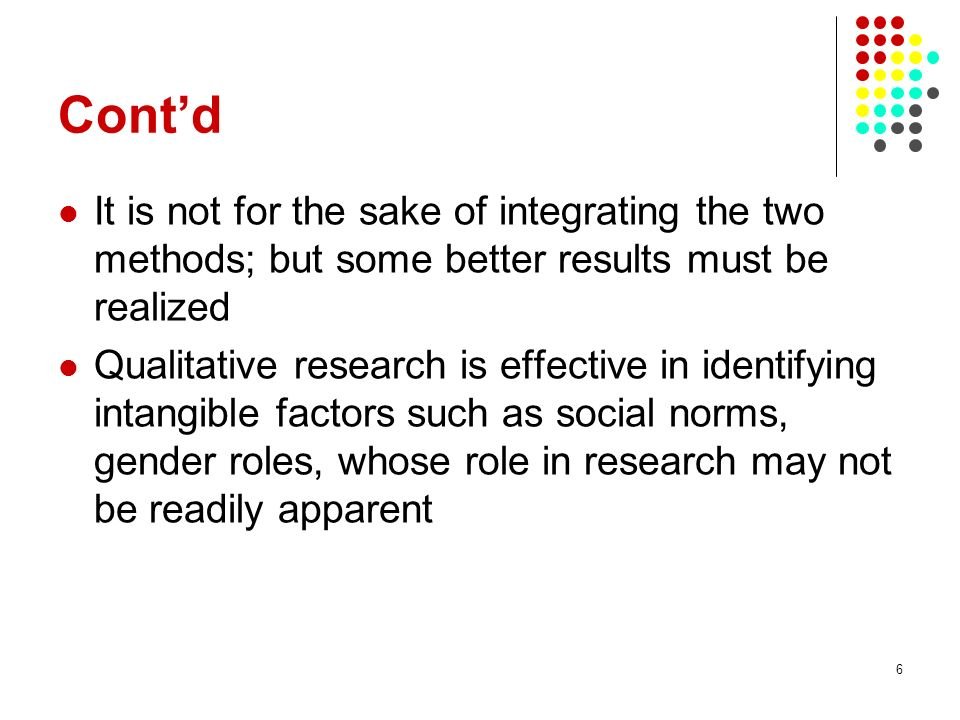 Cont'd It is not for the sake of integrating the two methods; but some better results must be realized.
