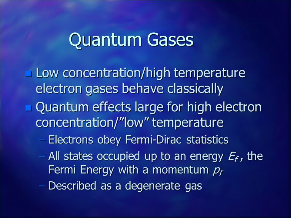 Quantum Gases Low concentration/high temperature electron gases behave classically.