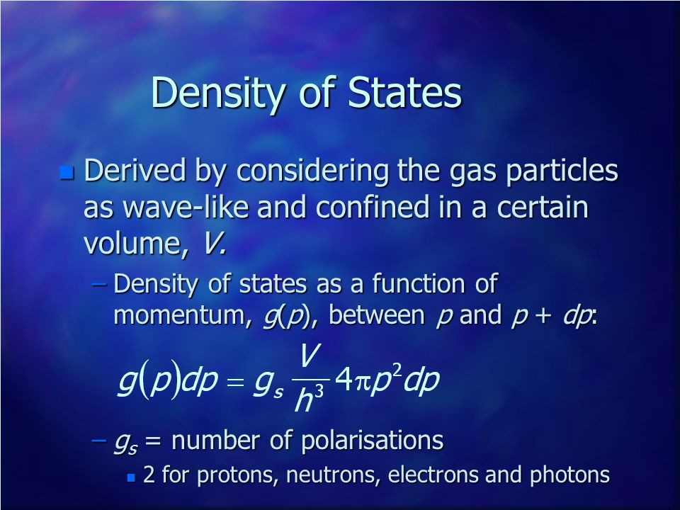 Density of States Derived by considering the gas particles as wave-like and confined in a certain volume, V.