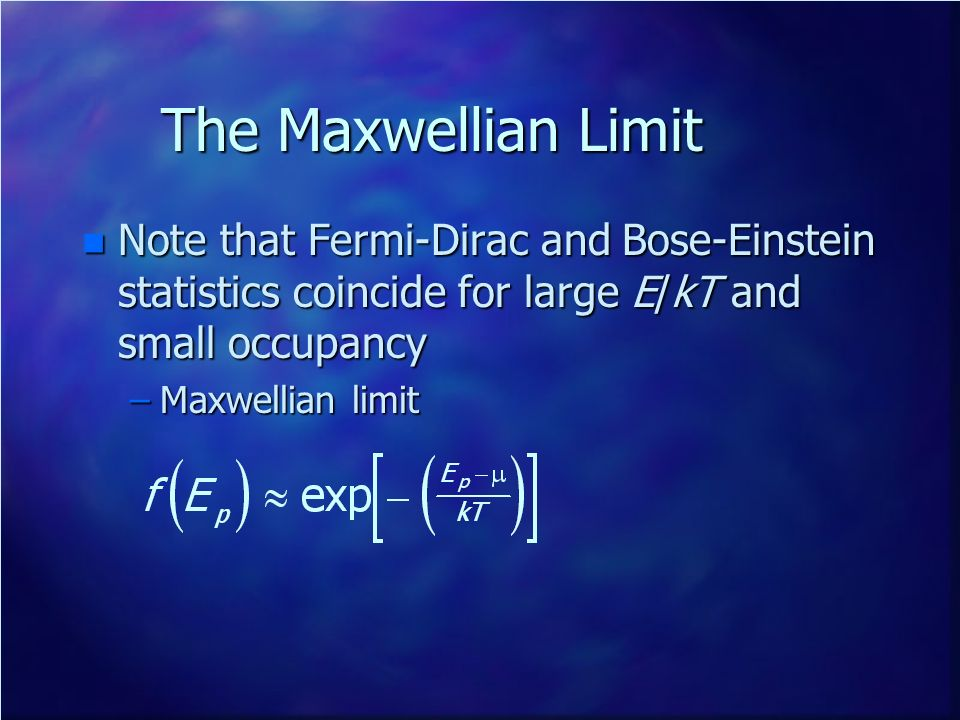 The Maxwellian Limit Note that Fermi-Dirac and Bose-Einstein statistics coincide for large E/kT and small occupancy.