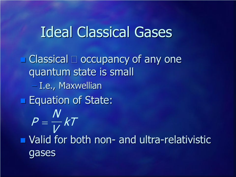 Ideal Classical Gases Classical Þ occupancy of any one quantum state is small. I.e., Maxwellian. Equation of State: