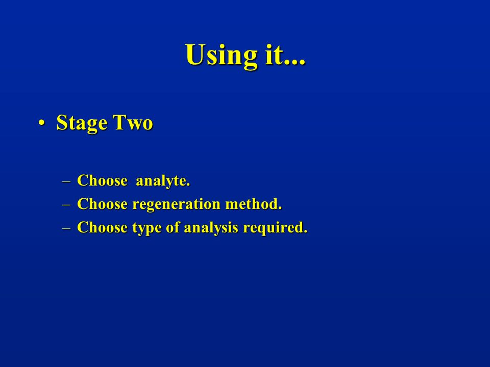 Using it... Stage Two Choose analyte. Choose regeneration method.