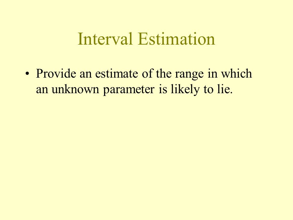 Interval Estimation Provide an estimate of the range in which an unknown parameter is likely to lie.