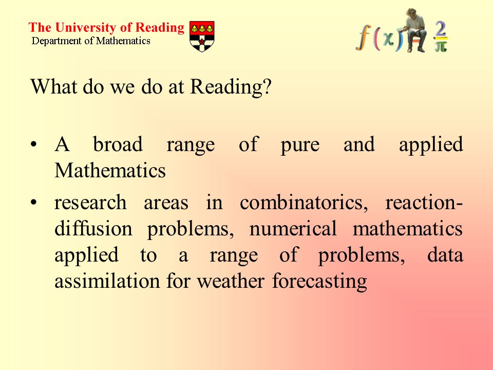 What do we do at Reading A broad range of pure and applied Mathematics.
