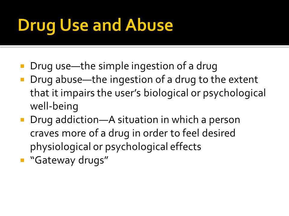 Drug Use and Abuse Drug use—the simple ingestion of a drug