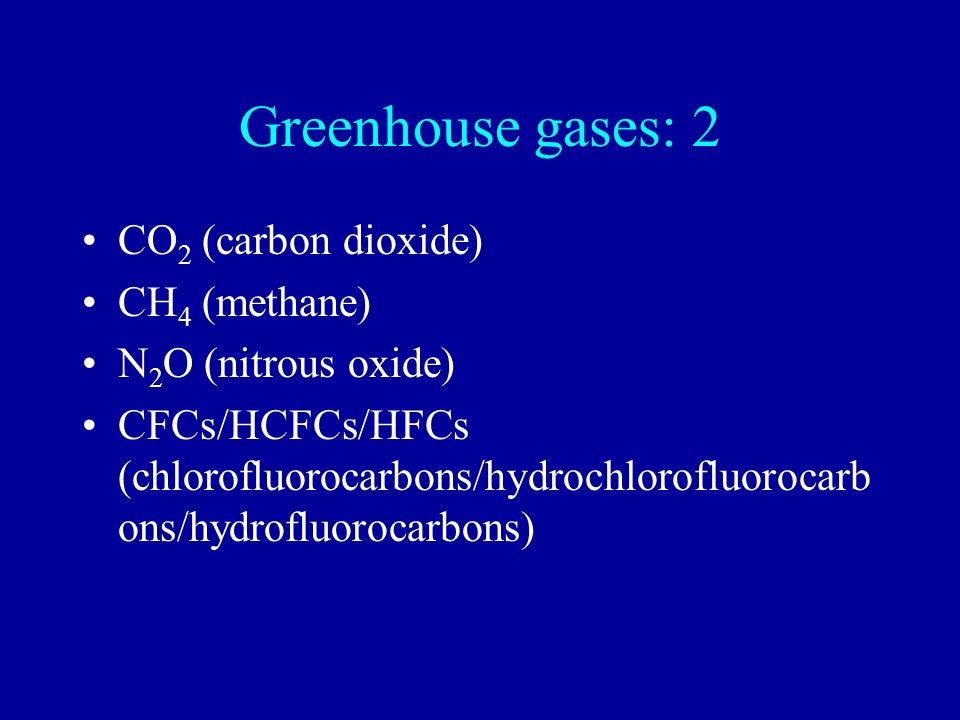 Greenhouse gases: 2 CO2 (carbon dioxide) CH4 (methane)