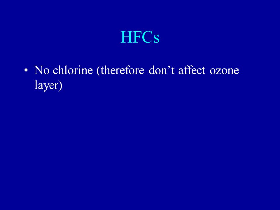 HFCs No chlorine (therefore don't affect ozone layer)