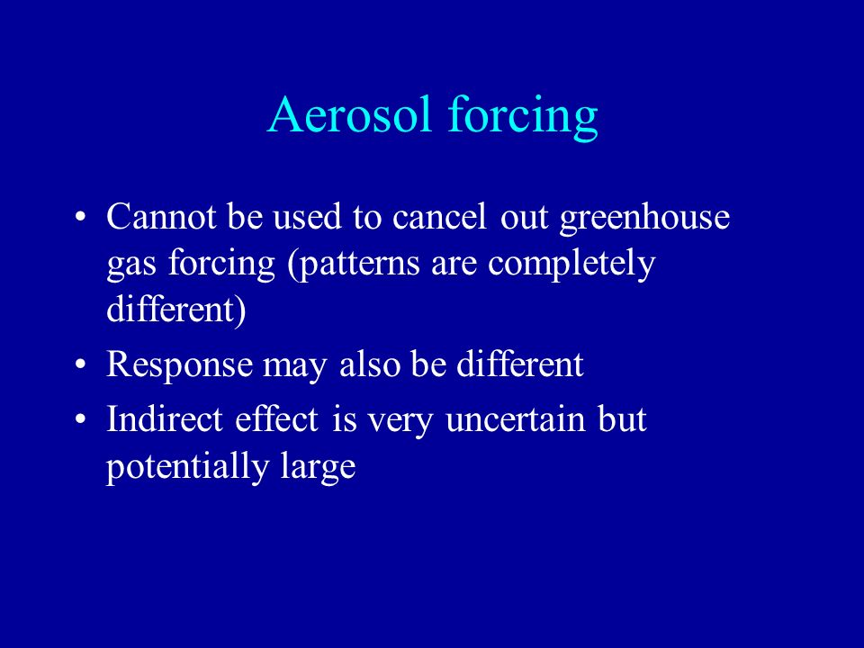 Aerosol forcing Cannot be used to cancel out greenhouse gas forcing (patterns are completely different)