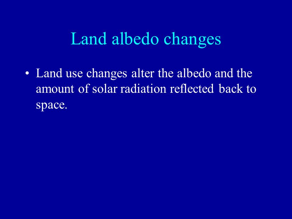 Land albedo changes Land use changes alter the albedo and the amount of solar radiation reflected back to space.
