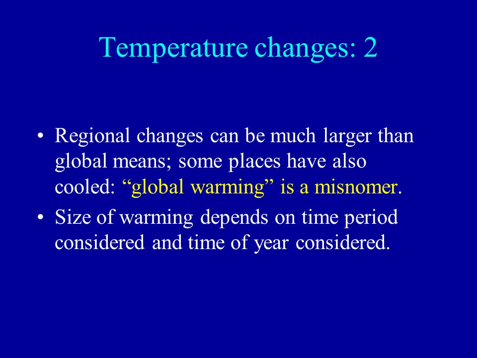 Temperature changes: 2 Regional changes can be much larger than global means; some places have also cooled: global warming is a misnomer.