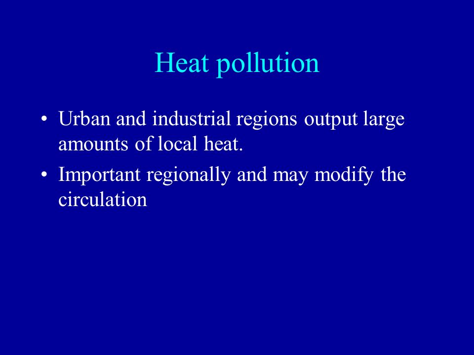 Heat pollution Urban and industrial regions output large amounts of local heat.