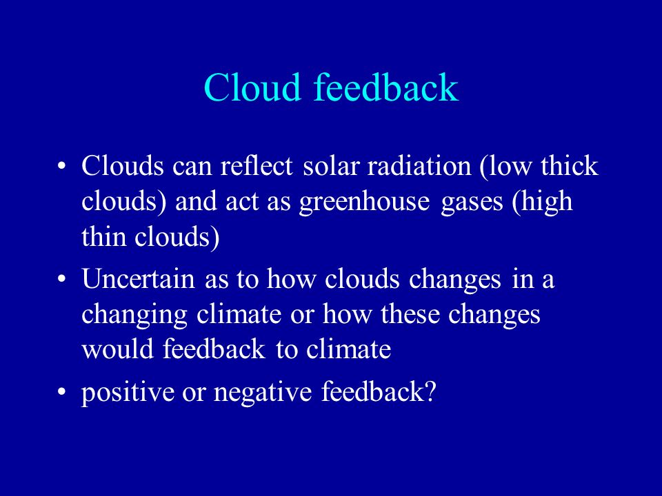 Cloud feedback Clouds can reflect solar radiation (low thick clouds) and act as greenhouse gases (high thin clouds)